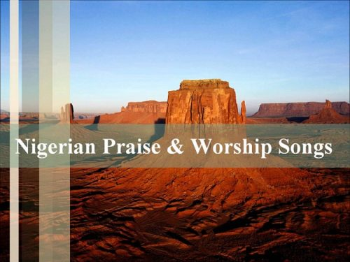 List Of Nigerian Praise And Worship Songs In Different